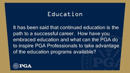 Education It has been said that continued education is the path to a successful career. How have you embraced education and what can the PGA do to inspire.