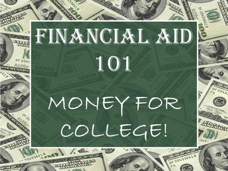 FINANCIAL AID 101 MONEY FOR COLLEGE!. QUESTIONS TO BE ANSWERED: WHAT is Financial Aid? WHY should I apply for financial aid? WHERE do I apply for financial.