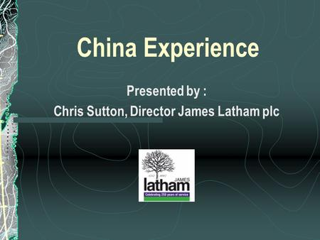 China Experience Presented by : Chris Sutton, Director James Latham plc.