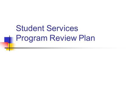 Student Services Program Review Plan. Overview Develop/Review Mission, Purpose, Vision and Values Create Strategic Academic Development Plan (5 year plan)