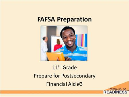 FAFSA Preparation 11 th Grade Prepare for Postsecondary Financial Aid #3.