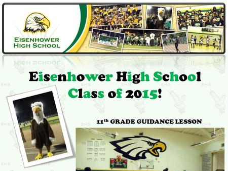 Eisenhower High School Class of 2015! 11 th GRADE GUIDANCE LESSON.