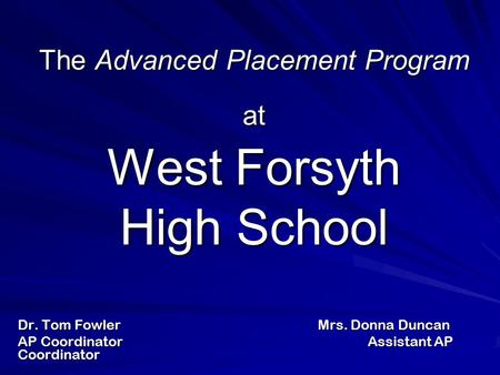 The Advanced Placement Program at West Forsyth High School Dr. Tom Fowler Mrs. Donna Duncan AP CoordinatorAssistant AP Coordinator.