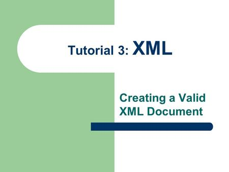 Tutorial 3: XML Creating a Valid XML Document. 2 Creating a Valid Document You validate documents to make certain necessary elements are never omitted.