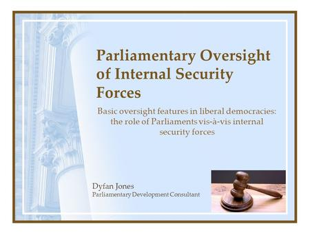 Parliamentary Oversight of Internal Security Forces Basic oversight features in liberal democracies: the role of Parliaments vis-à-vis internal security.