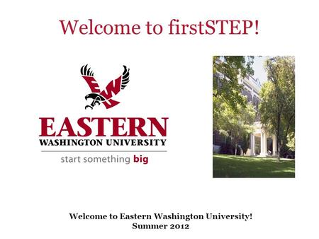 Welcome to Eastern Washington University! Summer 2012 Welcome to firstSTEP!