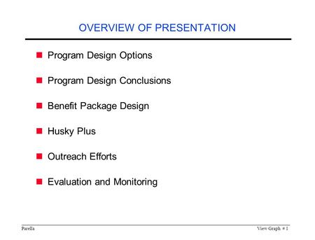 ParellaView Graph # 1 OVERVIEW OF PRESENTATION Program Design Options Program Design Conclusions Benefit Package Design Husky Plus Outreach Efforts Evaluation.