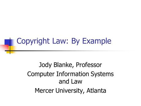 Copyright Law: By Example Jody Blanke, Professor Computer Information Systems and Law Mercer University, Atlanta.