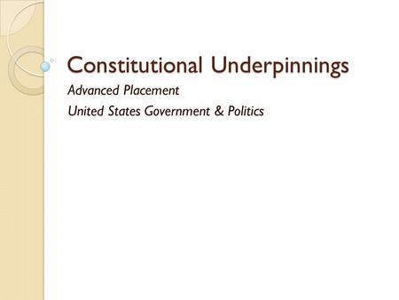 Constitutional Underpinnings Advanced Placement United States Government & Politics.