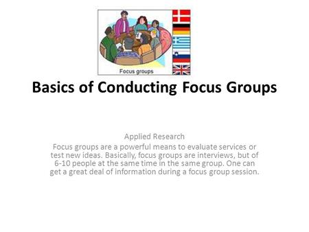 Basics of Conducting Focus Groups Applied Research Focus groups are a powerful means to evaluate services or test new ideas. Basically, focus groups are.