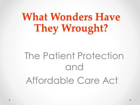What Wonders Have They Wrought? The Patient Protection and Affordable Care Act.