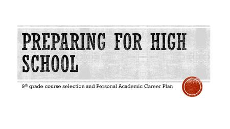 9 th grade course selection and Personal Academic Career Plan.