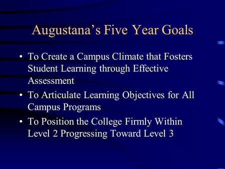 Augustana's Five Year Goals To Create a Campus Climate that Fosters Student Learning through Effective Assessment To Articulate Learning Objectives for.