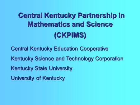 Central Kentucky Partnership in Mathematics and Science (CKPIMS) Central Kentucky Partnership in Mathematics and Science (CKPIMS) Central Kentucky Education.