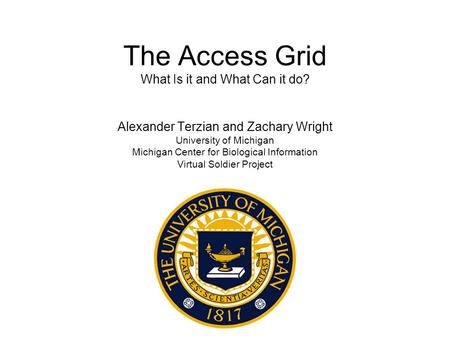 The Access Grid What Is it and What Can it do? Alexander Terzian and Zachary Wright University of Michigan Michigan Center for Biological Information Virtual.