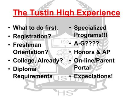 The Tustin High Experience What to do first. Registration? Freshman Orientation? College, Already? Diploma Requirements Specialized Programs!!! A-G????