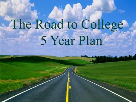 The Road to College 5 Year Plan The Road to College 5 Year Plan.