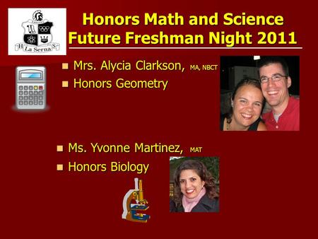 Honors Math and Science Future Freshman Night 2011 Mrs. Alycia Clarkson, MA, NBCT Mrs. Alycia Clarkson, MA, NBCT Honors Geometry Honors Geometry Ms. Yvonne.