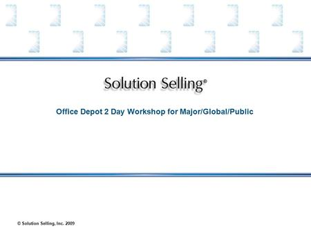 © Solution Selling, Inc. 2009 Office Depot 2 <strong>Day</strong> Workshop for Major/Global/Public.