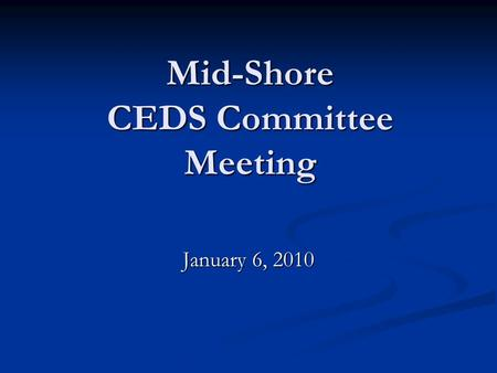 Mid-Shore CEDS Committee Meeting January 6, 2010.