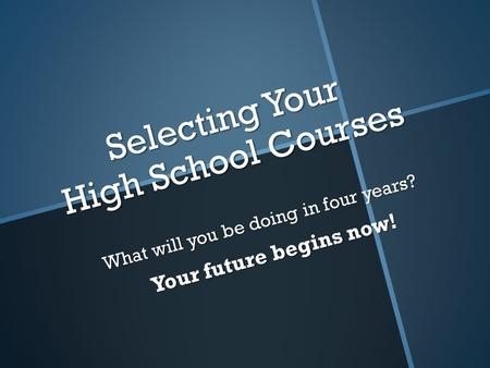 Selecting Your High School Courses What will you be doing in four years? Your future begins now!