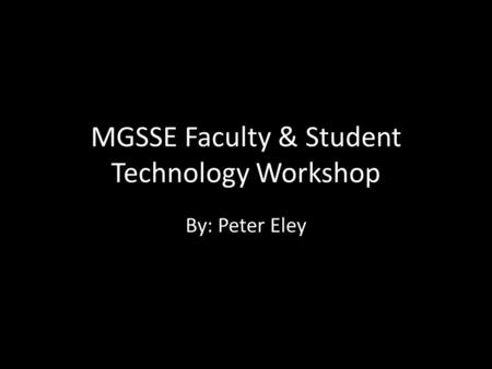 MGSSE Faculty & Student Technology Workshop By: Peter Eley.