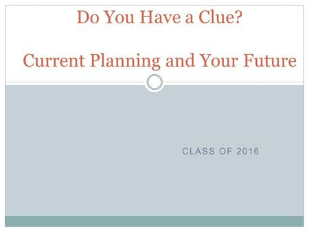 CLASS OF 2016 Do You Have a Clue? Current Planning and Your Future.