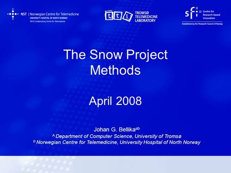 The Snow Project Methods April 2008 Johan G. Bellika ab A Department of Computer Science, University of Tromsø B Norwegian Centre for Telemedicine, University.