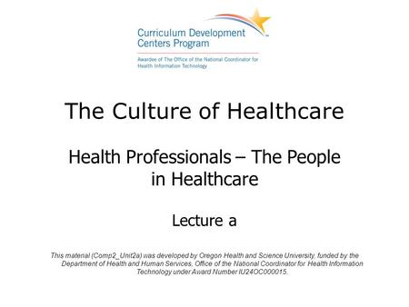 The Culture of Healthcare Health Professionals – The People in Healthcare Lecture a This material (Comp2_Unit2a) was developed by Oregon Health and Science.