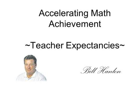 Accelerating Math Achievement ~Teacher Expectancies~ Bill Hanlon.