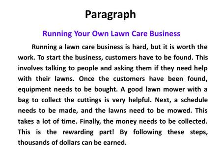 Paragraph Running Your Own Lawn Care Business Running a lawn care business is hard, but it is worth the work. To start the business, customers have to.