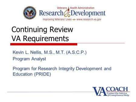 Continuing Review VA Requirements Kevin L. Nellis, M.S., M.T. (A.S.C.P.) Program Analyst Program for Research Integrity Development and Education (PRIDE)