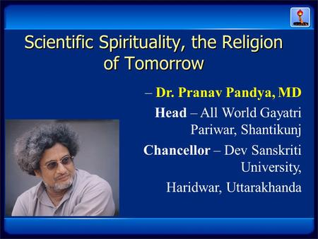 Scientific Spirituality, the Religion of Tomorrow – Dr. Pranav Pandya, MD Head – All World Gayatri Pariwar, Shantikunj Chancellor – Dev Sanskriti University,