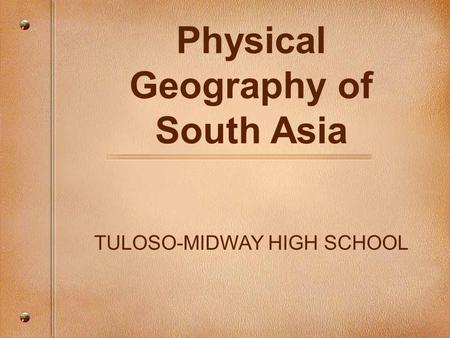 Physical Geography of South Asia TULOSO-MIDWAY HIGH SCHOOL.