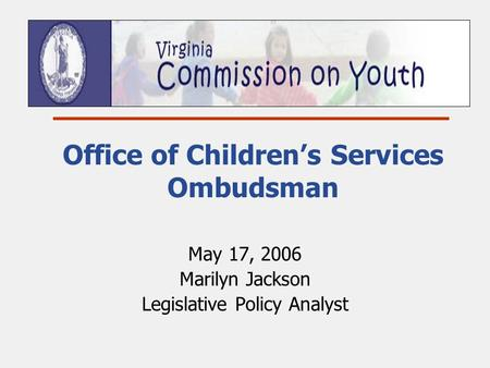 Office of Children's Services Ombudsman May 17, 2006 Marilyn Jackson Legislative Policy Analyst.