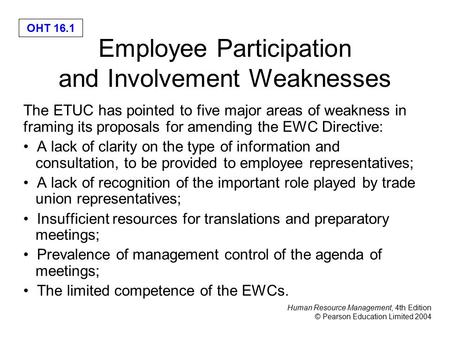Human Resource Management, 4th Edition © Pearson Education Limited 2004 OHT 16.1 Employee Participation and Involvement Weaknesses The ETUC has pointed.