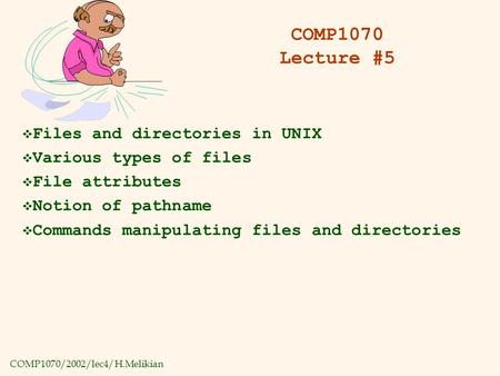 COMP1070/2002/lec4/H.Melikian COMP1070 Lecture #5  Files and directories in UNIX  Various types of files  File attributes  Notion of pathname  Commands.
