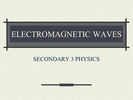 ELECTROMAGNETIC WAVES SECONDARY 3 PHYSICS. WHAT ARE EM WAVES? Electromagnetic waves (EM waves for short) are waves that can travel in a vacuum. These.