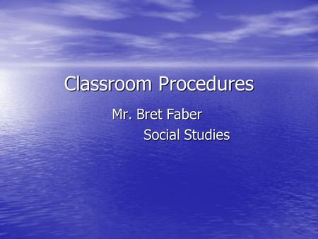 Classroom Procedures Mr. Bret Faber Social Studies.