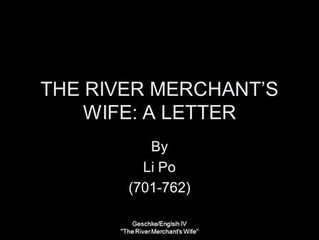 THE RIVER MERCHANT'S WIFE: A LETTER By Li Po (701-762) Geschke/Englsih IV The River Merchant's Wife