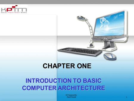 © Prepared By: Razif Razali 1 CHAPTER ONE INTRODUCTION TO BASIC COMPUTER ARCHITECTURE.