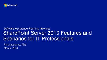 SharePoint Server 2013 Features and Scenarios for IT Professionals First Lastname, Title March, 2014 Software Assurance Planning Services.