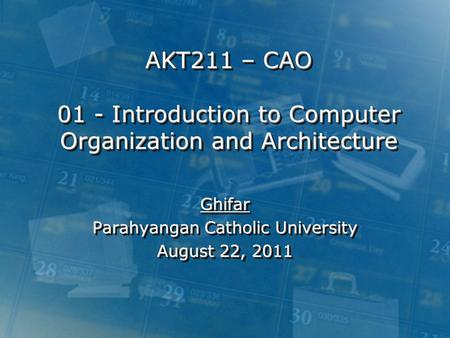 AKT211 – CAO 01 - Introduction to Computer Organization and Architecture Ghifar Parahyangan Catholic University August 22, 2011 Ghifar Parahyangan Catholic.