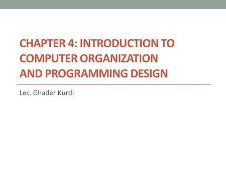 CHAPTER 4: INTRODUCTION TO COMPUTER ORGANIZATION AND PROGRAMMING DESIGN Lec. Ghader Kurdi.