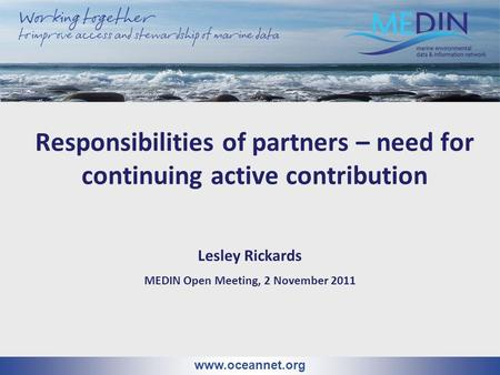 Responsibilities of partners – need for continuing active contribution www.oceannet.org Lesley Rickards MEDIN Open Meeting, 2 November 2011.