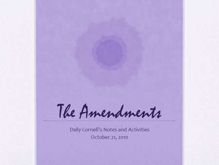 The Amendments Daily Cornell's Notes and Activities October 21, 2010.