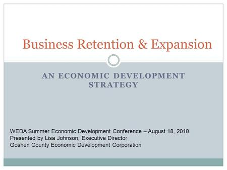 AN ECONOMIC DEVELOPMENT STRATEGY Business Retention & Expansion WEDA Summer Economic Development Conference – August 18, 2010 Presented by Lisa Johnson,