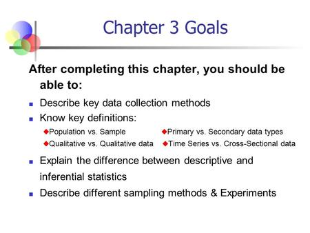 Chapter 3 Goals After completing this chapter, you should be able to: Describe key data collection methods Know key definitions:  Population vs. Sample.