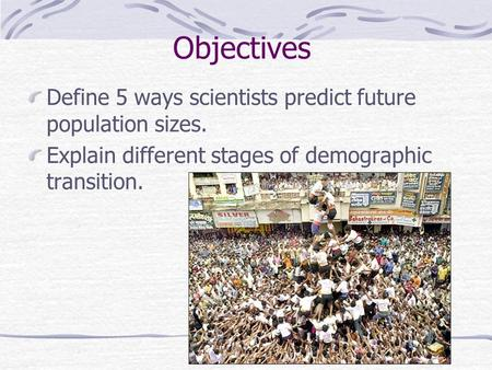 Objectives Define 5 ways scientists predict future population sizes. Explain different stages of demographic transition.