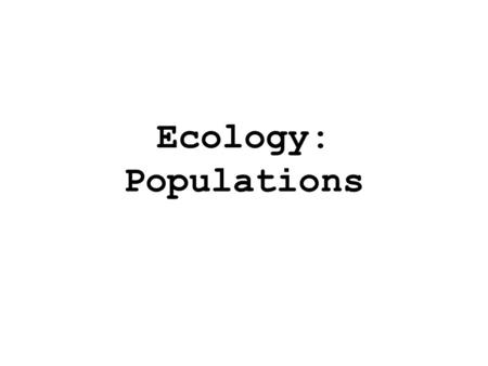 Ecology: Populations. Characteristics of Populations 1.Geographic distribution 2.Density 3.Growth Rate 4.Age Structure.